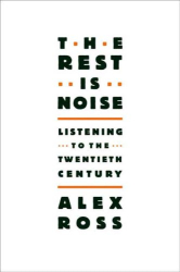 Alex Ross: The Rest Is Noise: Listening to the Twentieth Century