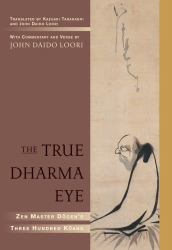 Eihei Dogen/Kazuaki Tanahashi/John Daido Loori: The True Dharma Eye: Zen Master Dogen's Three Hundred Koans
