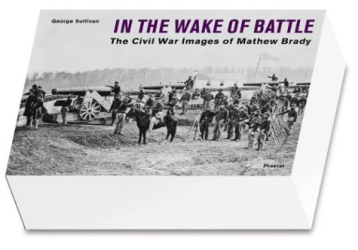 George Sullivan: In the Wake of Battle: The Civil War Images of Mathew Brady