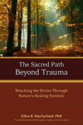 Ellen Macfarland Phd: The Sacred Path Beyond Trauma: Reaching the Divine Through Nature's Healing Symbols