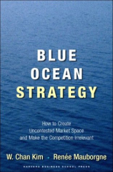 W. Chan Kim and Renee Mauborgne: Blue Ocean Strategy: How to Create Uncontested Market Space and Make Competition Irrelevant