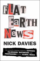 Nick Davies: Flat Earth News: An Award-winning Reporter Exposes Falsehood, Distortion and Propaganda in the Global Media