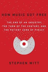 Stephen Witt: How Music Got Free: The End of an Industry, the Turn of the Century, and the Patient Zero of Piracy