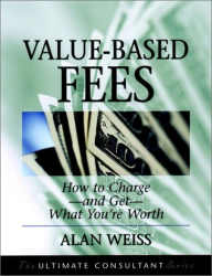 Alan  Weiss: Value-Based Fees : How to Charge—and Get—What You're Worth (The Ultimate Consultant Series)
