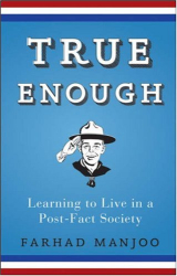 Farhad Manjoo: True Enough: Learning to Live in a Post-Fact Society