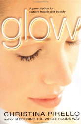 Glow: A Prescription for Radiant Health and Beauty                                                                                                                     : By Christina Pirello
