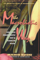 The Macrobiotic Way: The Complete Macrobiotic Diet & Exercise Book: by Michio Kushi and Stephen Blauer