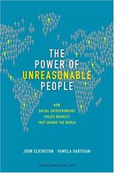 John Elkington and Pamela Hartigan: The Power of Unreasonable People: How Social Entrepreneurs Create Markets That Change the World