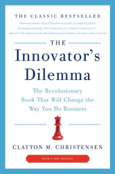 Clayton M. Christensen: The Innovator's Dilemma: The Revolutionary Book That Will Change the Way You Do Business