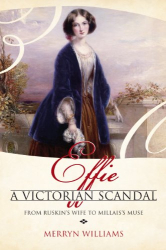 Merryn Williams: Effie: A Victorian Scandal - From Ruskin's Wife to Millais's Muse