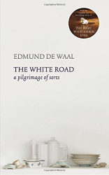 Edmund de Waal: The White Road: a pilgrimage of sorts