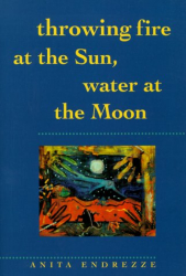 Anita Endrezze: Throwing Fire at the Sun, Water at the Moon