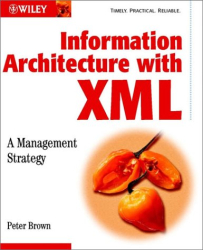 Peter  Brown: Information Architecture with XML: A Management Strategy