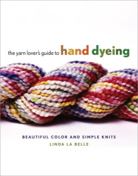 Linda Labelle: The Yarn Lover's Guide to Hand Dyeing: Beautiful Color and Simple Knits