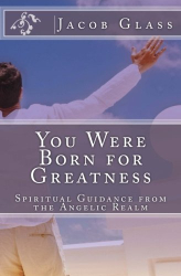 Jacob Glass: You Were Born for Greatness: Spiritual Guidance from the Angelic Realm