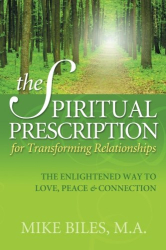 Mike Biles,M.A. www.mikebiles.com: The Spiritual Prescription for Transforming Relationships: The Enlightened Way to Love, Peace and Connection (Volume 1)