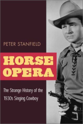 Peter Stanfield: Horse Opera: The Strange History of the 1930s Singing Cowboy