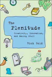Rich Gold: The Plenitude: Creativity, Innovation, and Making Stuff (Simplicity: Design, Technology, Business, Life)