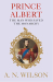 A. N. Wilson: Prince Albert: The Man Who Saved the Monarchy