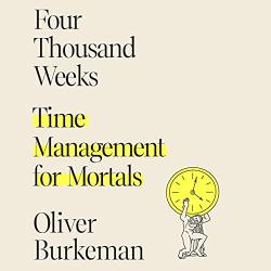Oliver Burkeman: Four Thousand Weeks: Time Management for Mortals