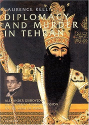 Laurence Kelly: Diplomacy and Murder in Tehran : Alexander Griboyedov and the Tsar's Mission to the Shah of Persia