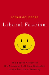 Jonah Goldberg: Liberal Fascism: The Secret History of the American Left, From Mussolini to the Politics of Meaning