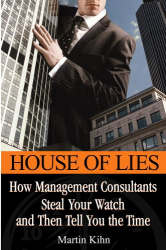 Martin Kihn: House of Lies: How Management Consultants Steal Your Watch and Then Tell You the Time