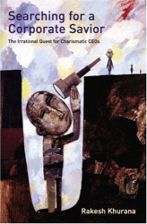 Rakesh Khurana: Searching for a Corporate Savior: The Irrational Quest for Charismatic CEOs