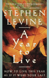 Stephen Levine: A Year to Live: How to Live This Year As If It Were Your Last