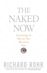 Richard Rohr: The Naked Now: Learning to See as the Mystics See