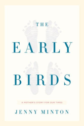 Jenny Minton: The Early Birds : A Mother's Story for Our Times