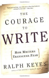 Ralph Keyes: The Courage to Write: How Writers Transcend Fear