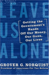 Grover Norquist: Leave Us Alone: Getting the Government's Hands Off Our Money, Our Guns, Our Lives
