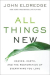 John Eldredge: All Things New: Heaven, Earth, and the Restoration of Everything You Love