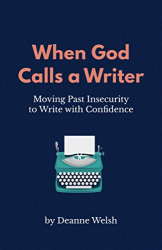 Welsh, Deanne: When God Calls A Writer: Moving Past Insecurity to Write with Confidence