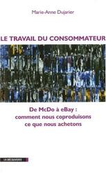 Marie-Anne Dujarier: Le travail du consommateur : De McDo à eBay : comment nous coproduisons ce que nous achetons