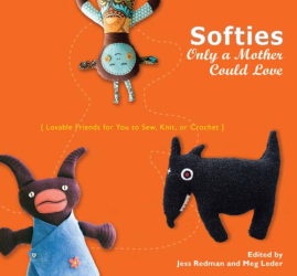 : Softies Only a Mother Could Love: Lovable Friends for You to Sew, Knit, or Crochet
