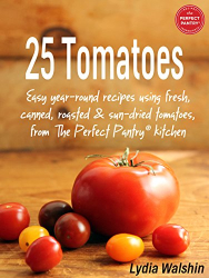Walshin, Lydia: 25 Tomatoes: Easy year-round recipes using fresh, canned, roasted and sun-dried tomatoes, from The Perfect Pantry® kitchen
