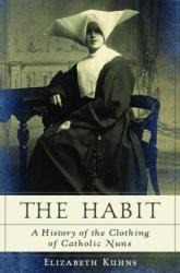 Elizabeth Kuhns: The Habit: A History of the Clothing of Catholic Nuns