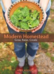 Renee Wilkinson: Modern Homestead: Grow, Raise, Create