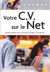 Sébastien Bailly: Votre CV sur le Net : Guide complet de la recherche d'emploi sur Internet