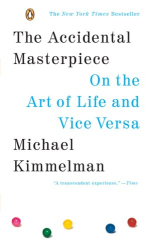 Michael Kimmelman: The Accidental Masterpiece: On the Art of Life and Vice Versa
