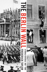 Frederick Taylor: The Berlin Wall: A World Divided, 1961-1989