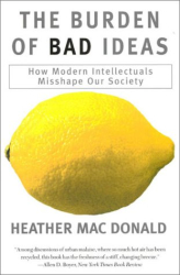 Heather Mac Donald: The Burden of Bad Ideas: How Modern Intellectuals Misshape Our Society