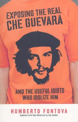 Humberto Fontova: Exposing the Real Che Guevara: And the Useful Idiots Who Idolize Him