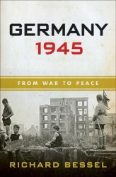 Richard Bessel: Germany 1945: From War to Peace
