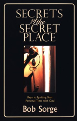 Bob Sorge: Secrets of the Secret Place: Keys to Igniting Your Personal Time With God