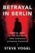 Steve Vogel: <br/>Betrayal in Berlin
