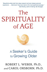 Carol Orsborn Ph.D. and Robert L. Weber Ph.D.: The Spirituality of Age: A Seeker's Guide to Growing Older