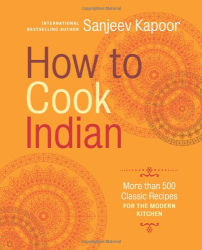 Sanjeev Kapoor: How to Cook Indian: More Than 500 Classic Recipes for the Modern Kitchen